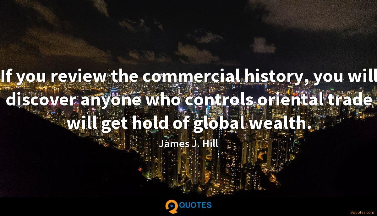 If you review the commercial history, you will discover anyone who controls oriental trade will get hold of global wealth.