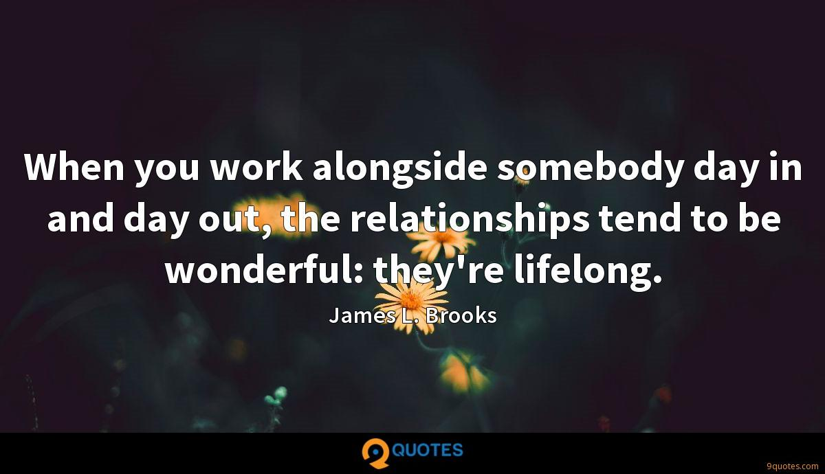 When you work alongside somebody day in and day out, the relationships tend to be wonderful: they're lifelong.