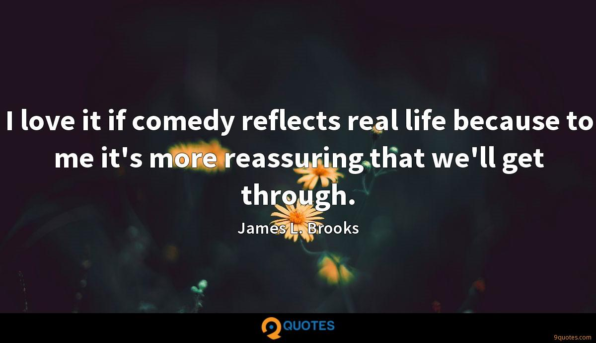 I love it if comedy reflects real life because to me it's more reassuring that we'll get through.