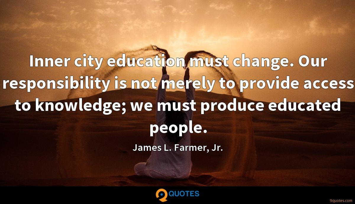 Inner city education must change. Our responsibility is not merely to provide access to knowledge; we must produce educated people.