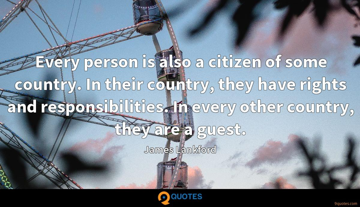 Every person is also a citizen of some country. In their country, they have rights and responsibilities. In every other country, they are a guest.