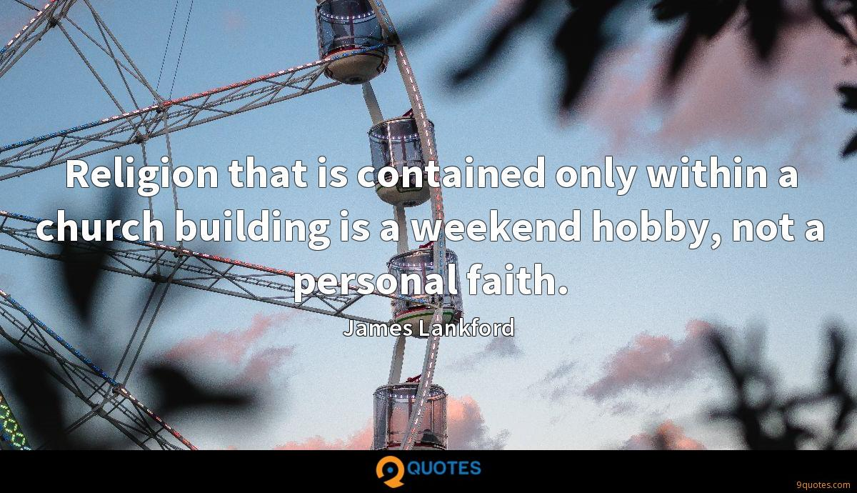 Religion that is contained only within a church building is a weekend hobby, not a personal faith.