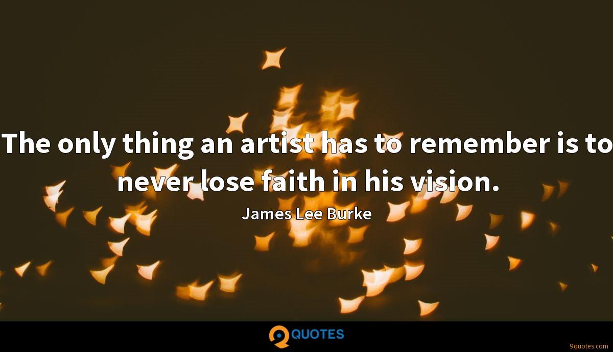 The only thing an artist has to remember is to never lose faith in his vision.