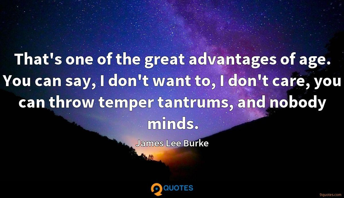 That's one of the great advantages of age. You can say, I don't want to, I don't care, you can throw temper tantrums, and nobody minds.