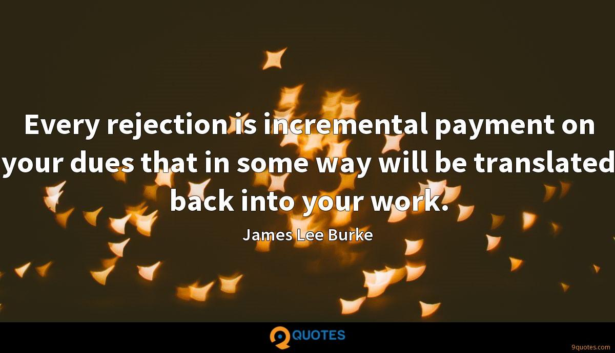 Every rejection is incremental payment on your dues that in some way will be translated back into your work.