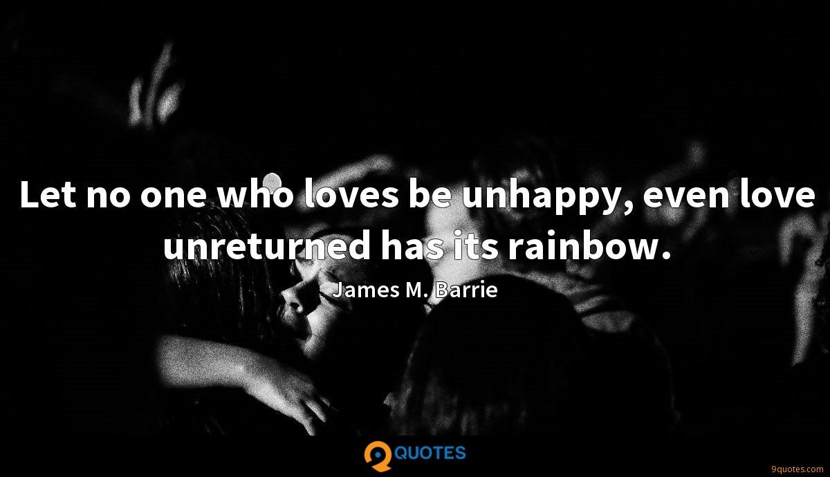 Let no one who loves be unhappy, even love unreturned has its rainbow.