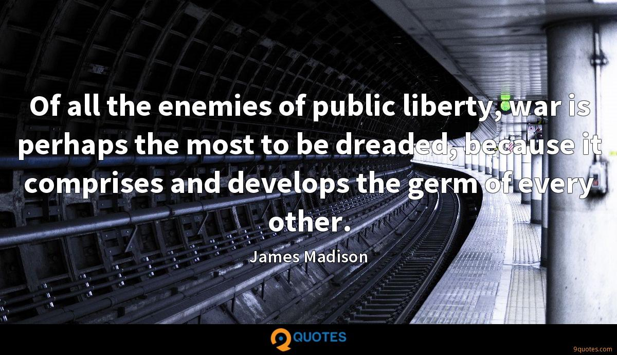 Of all the enemies of public liberty, war is perhaps the most to be dreaded, because it comprises and develops the germ of every other.