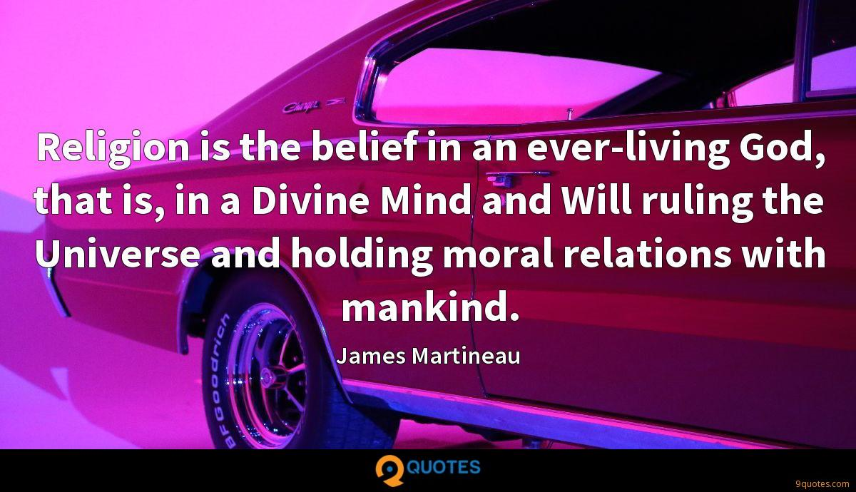 Religion is the belief in an ever-living God, that is, in a Divine Mind and Will ruling the Universe and holding moral relations with mankind.