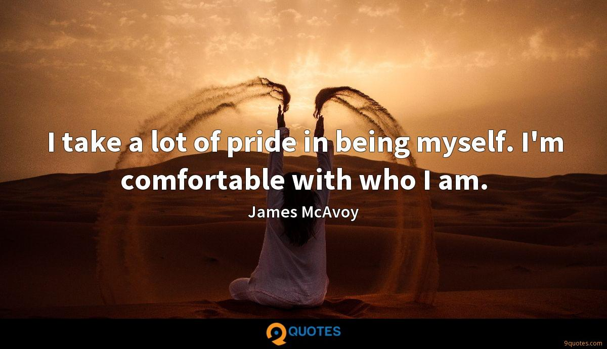I take a lot of pride in being myself. I'm comfortable with who I am.