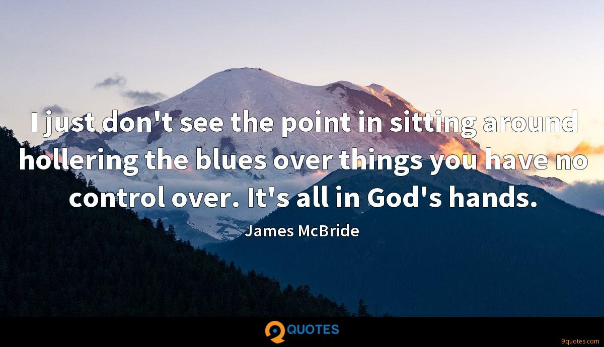 I just don't see the point in sitting around hollering the blues over things you have no control over. It's all in God's hands.