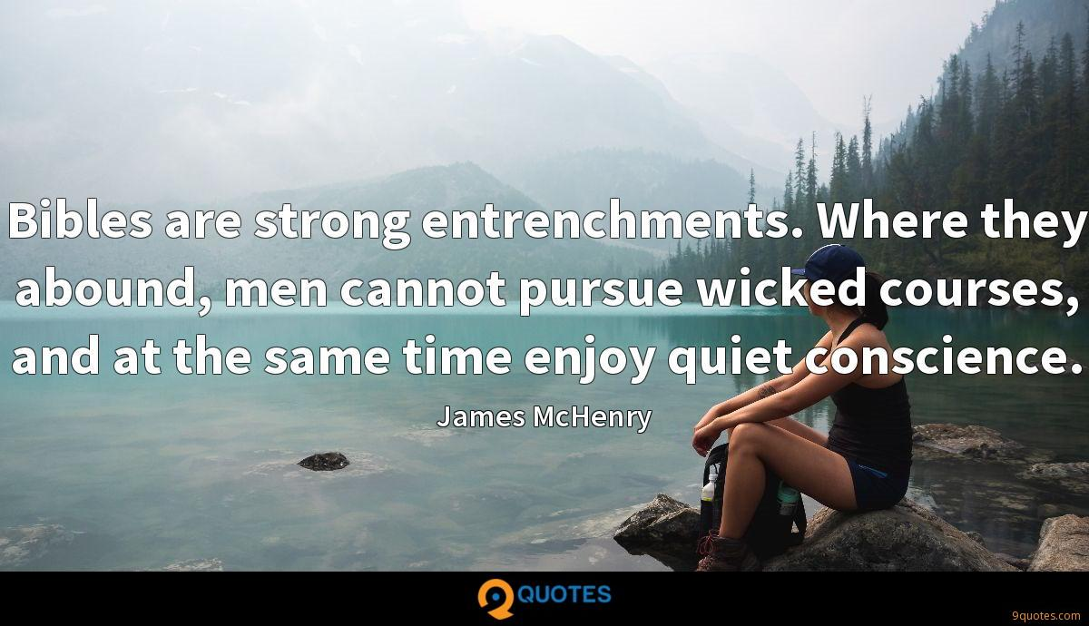 Bibles are strong entrenchments. Where they abound, men cannot pursue wicked courses, and at the same time enjoy quiet conscience.