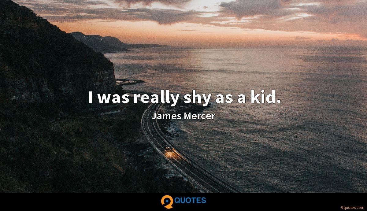 I was really shy as a kid.