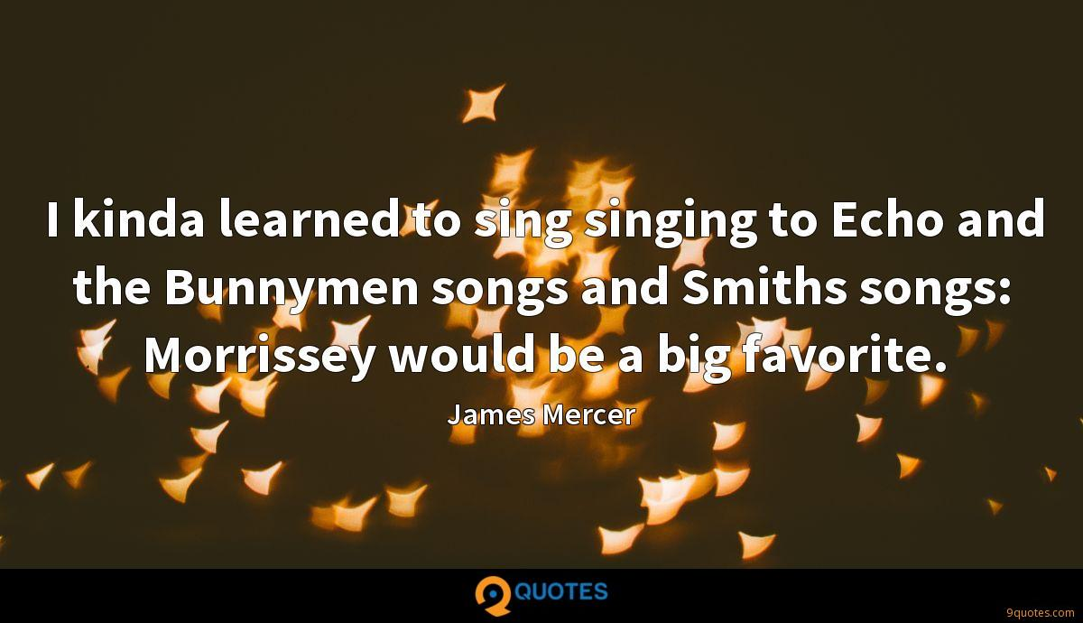 I kinda learned to sing singing to Echo and the Bunnymen songs and Smiths songs: Morrissey would be a big favorite.