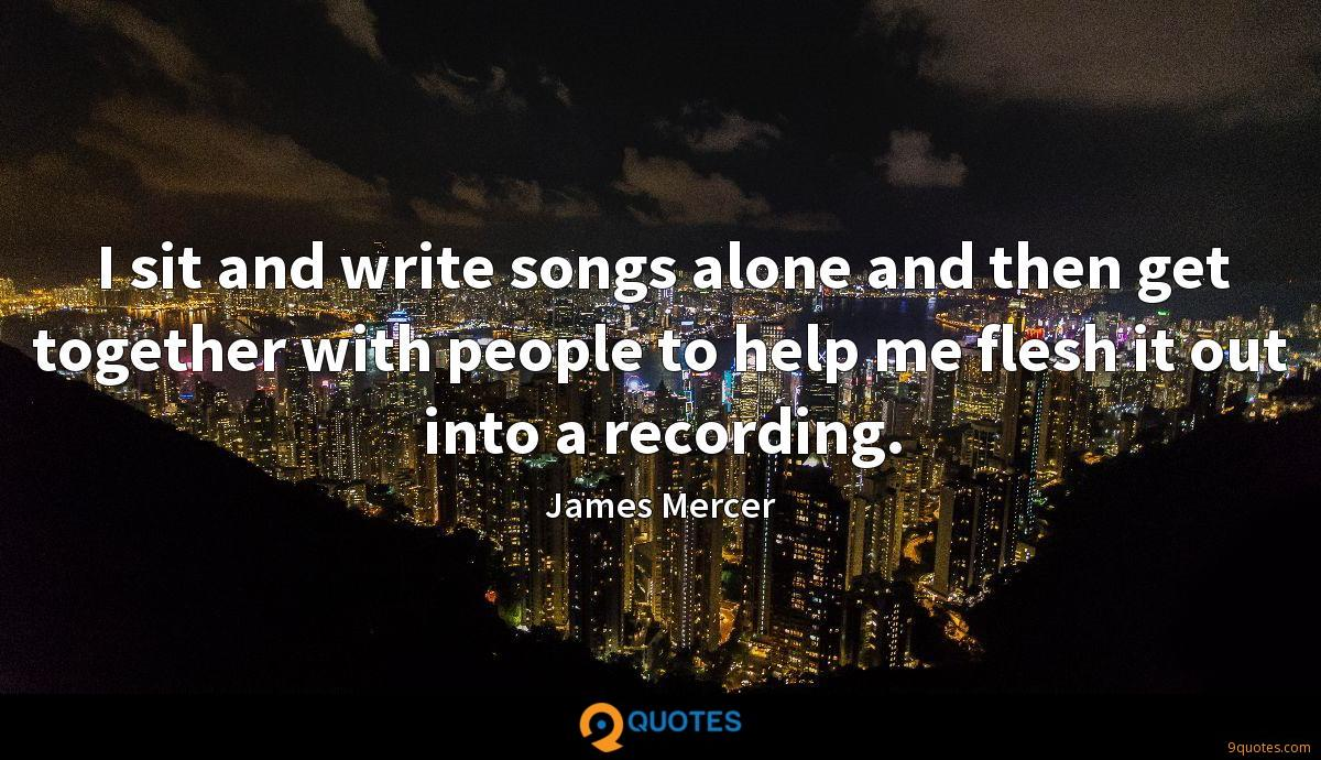 I sit and write songs alone and then get together with people to help me flesh it out into a recording.