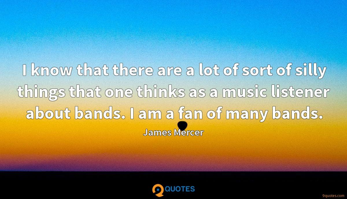 I know that there are a lot of sort of silly things that one thinks as a music listener about bands. I am a fan of many bands.