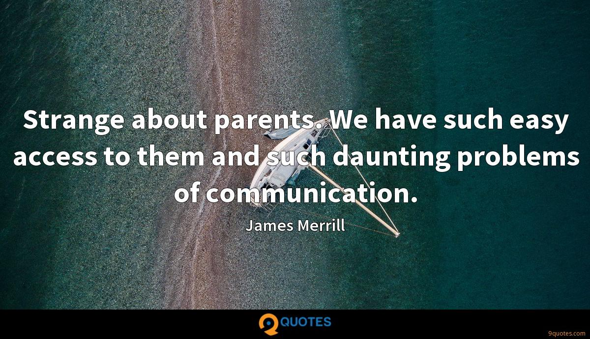 Strange about parents. We have such easy access to them and such daunting problems of communication.