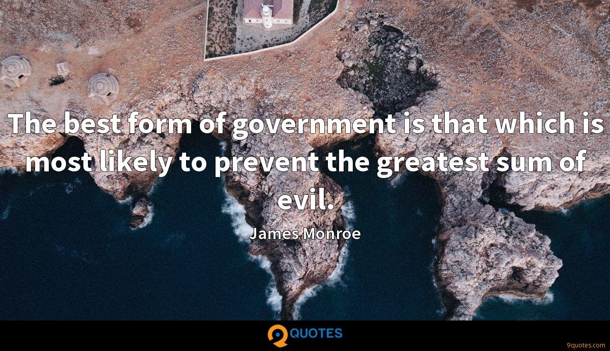 The best form of government is that which is most likely to prevent the greatest sum of evil.