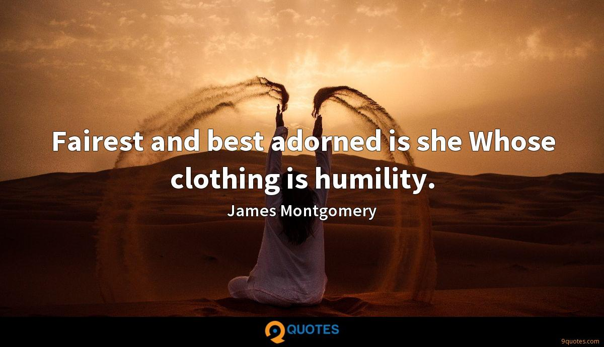 Fairest and best adorned is she Whose clothing is humility.