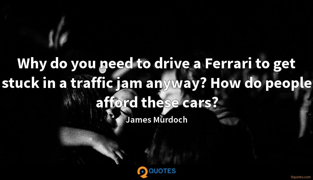 Why do you need to drive a Ferrari to get stuck in a traffic jam anyway? How do people afford these cars?