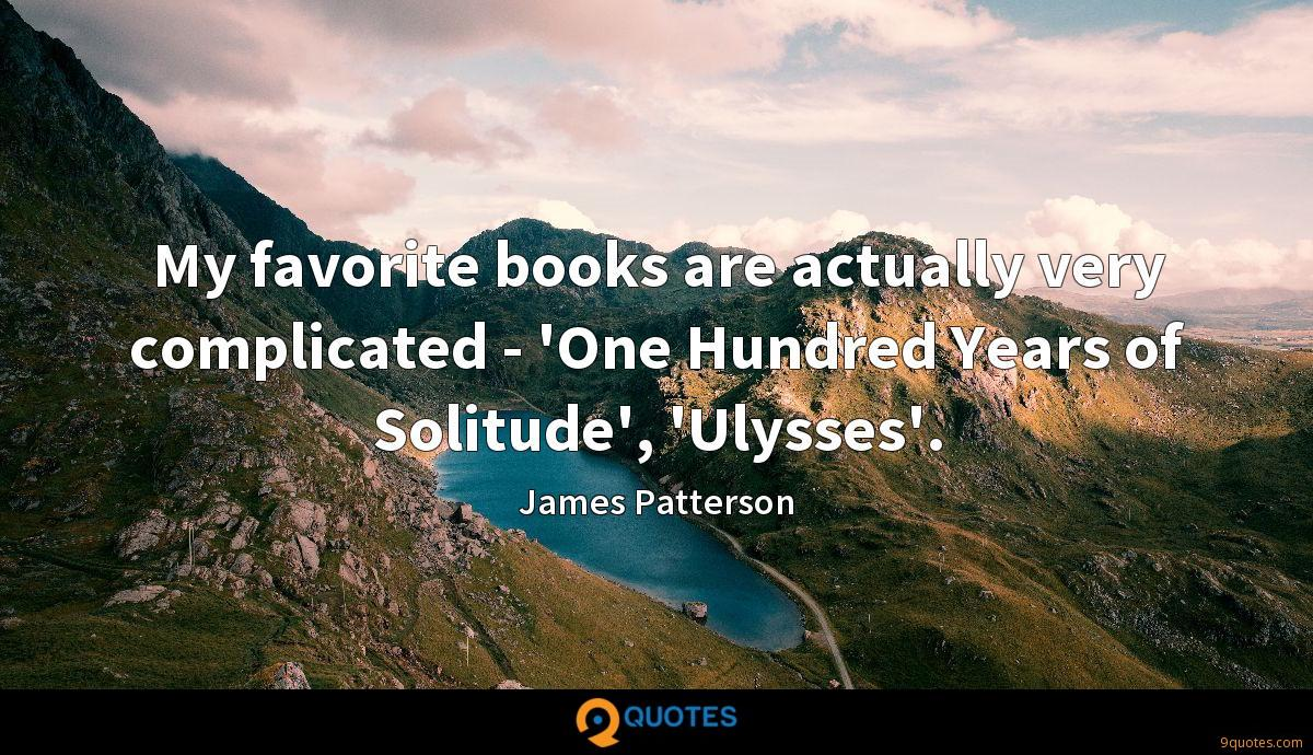 My favorite books are actually very complicated - 'One Hundred Years of Solitude', 'Ulysses'.