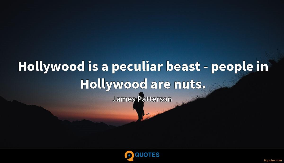 Hollywood is a peculiar beast - people in Hollywood are nuts.