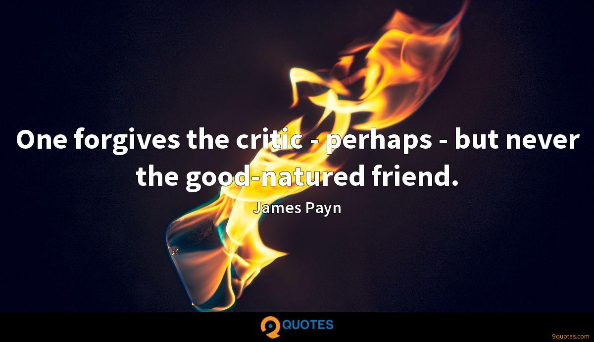 One forgives the critic - perhaps - but never the good-natured friend.