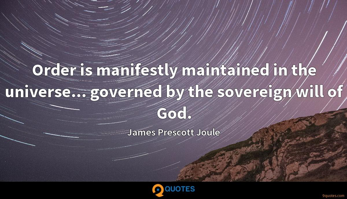 Order is manifestly maintained in the universe... governed by the sovereign will of God.
