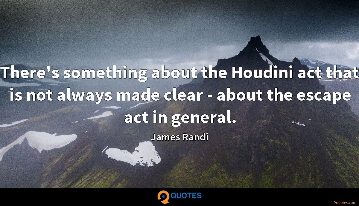 There's something about the Houdini act that is not always made clear - about the escape act in general.
