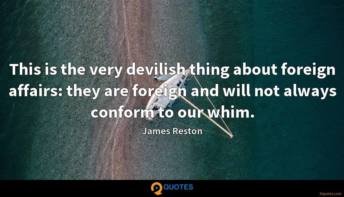 This is the very devilish thing about foreign affairs: they are foreign and will not always conform to our whim.
