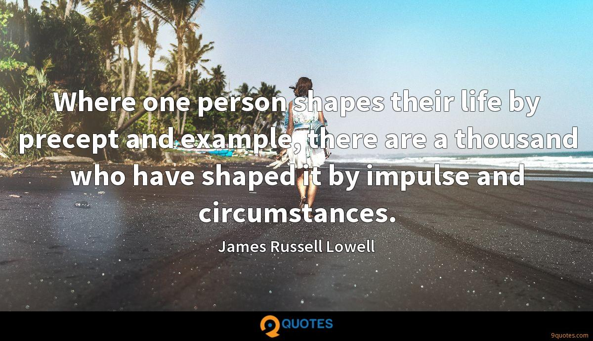 Where one person shapes their life by precept and example, there are a thousand who have shaped it by impulse and circumstances.