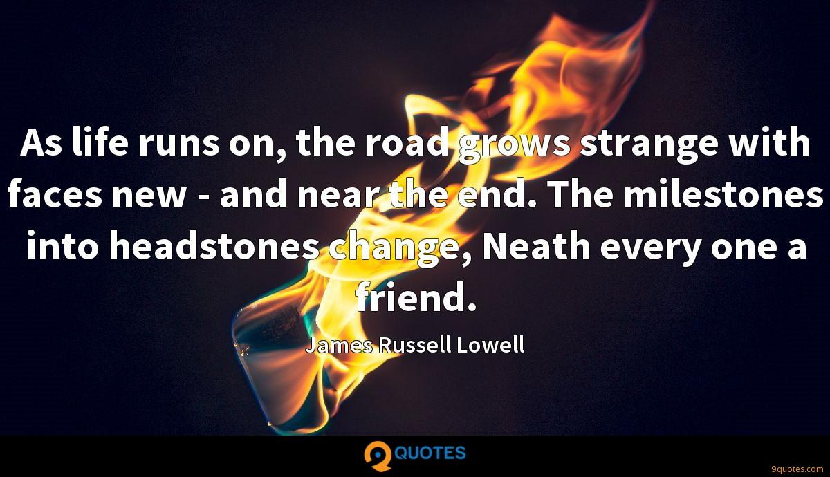 As life runs on, the road grows strange with faces new - and near the end. The milestones into headstones change, Neath every one a friend.