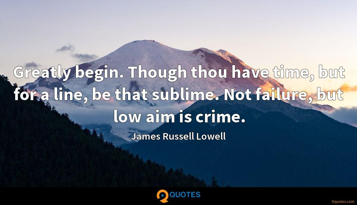 Greatly begin. Though thou have time, but for a line, be that sublime. Not failure, but low aim is crime.