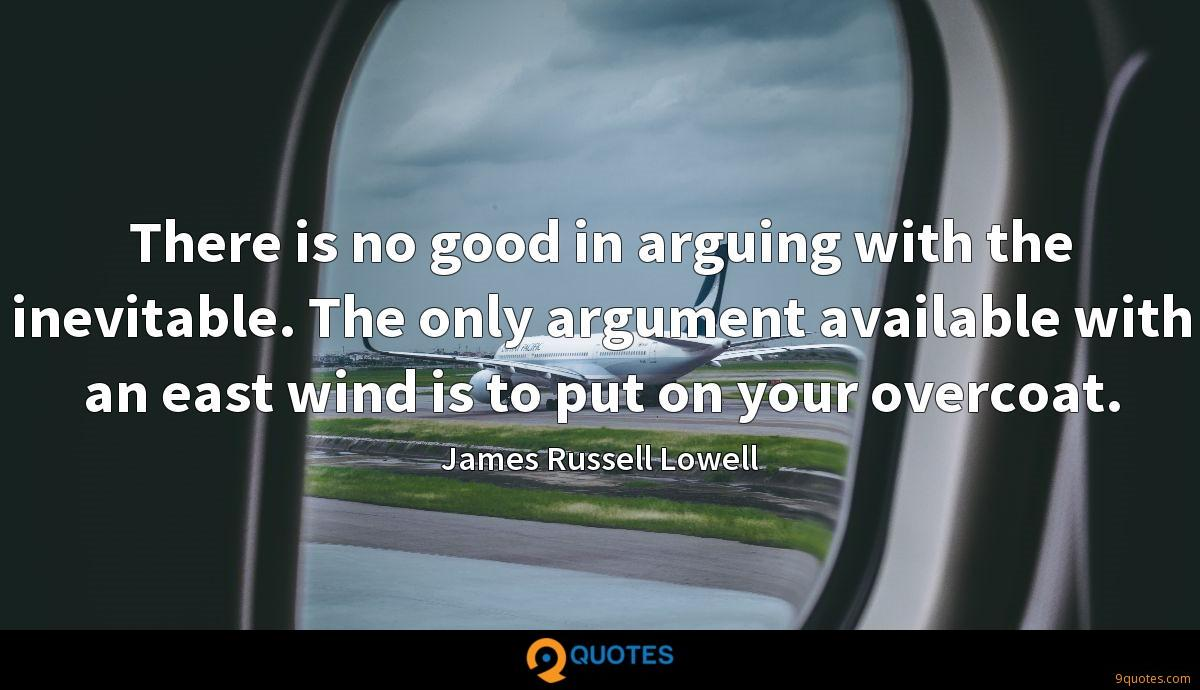 There is no good in arguing with the inevitable. The only argument available with an east wind is to put on your overcoat.