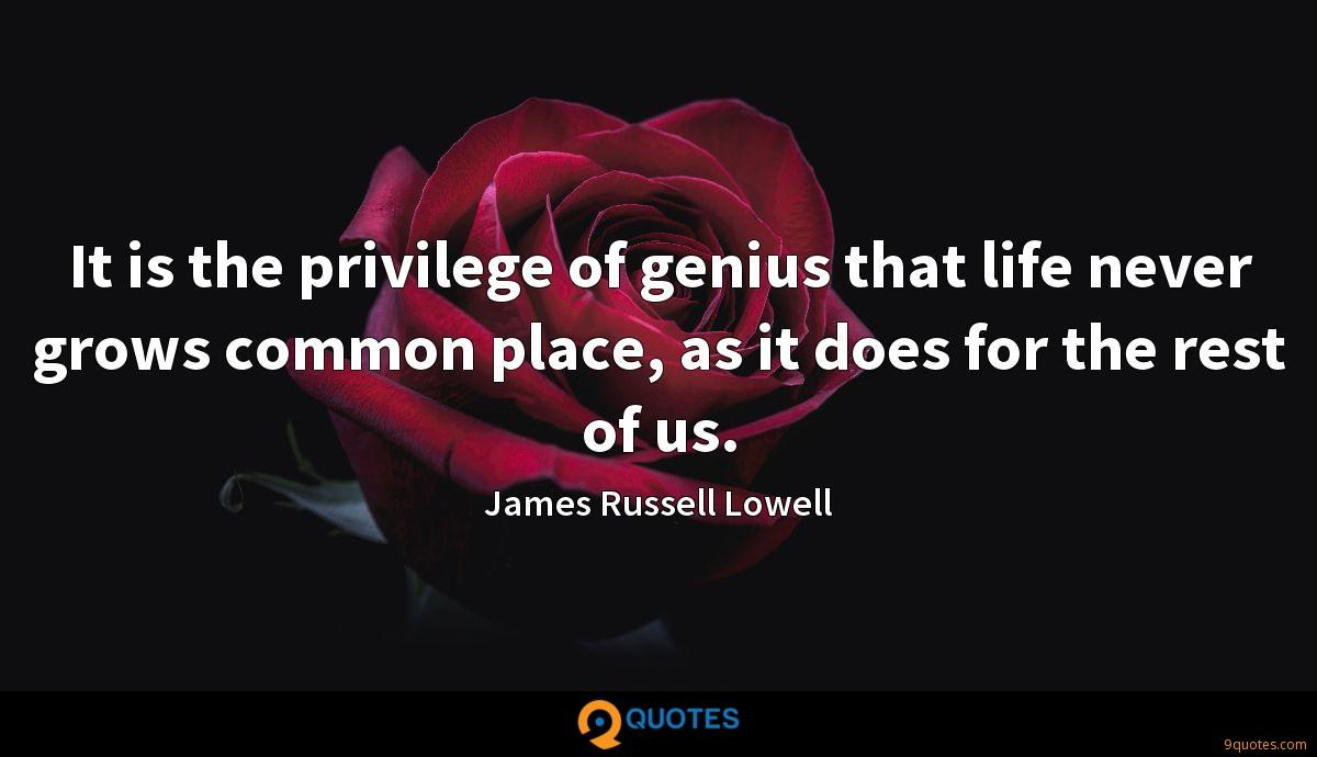 It is the privilege of genius that life never grows common place, as it does for the rest of us.