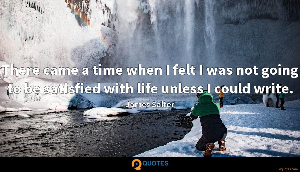 There came a time when I felt I was not going to be satisfied with life unless I could write.