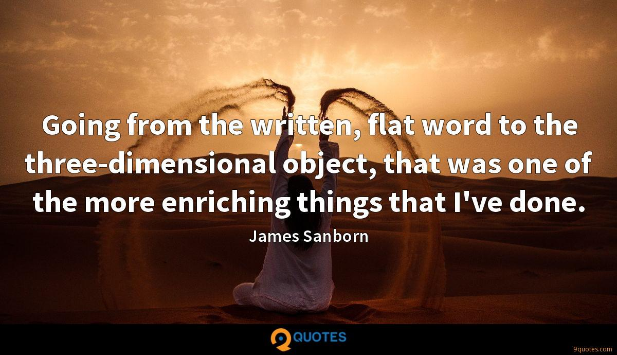 Going from the written, flat word to the three-dimensional object, that was one of the more enriching things that I've done.