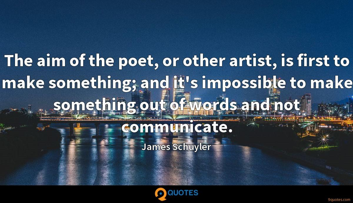 The aim of the poet, or other artist, is first to make something; and it's impossible to make something out of words and not communicate.