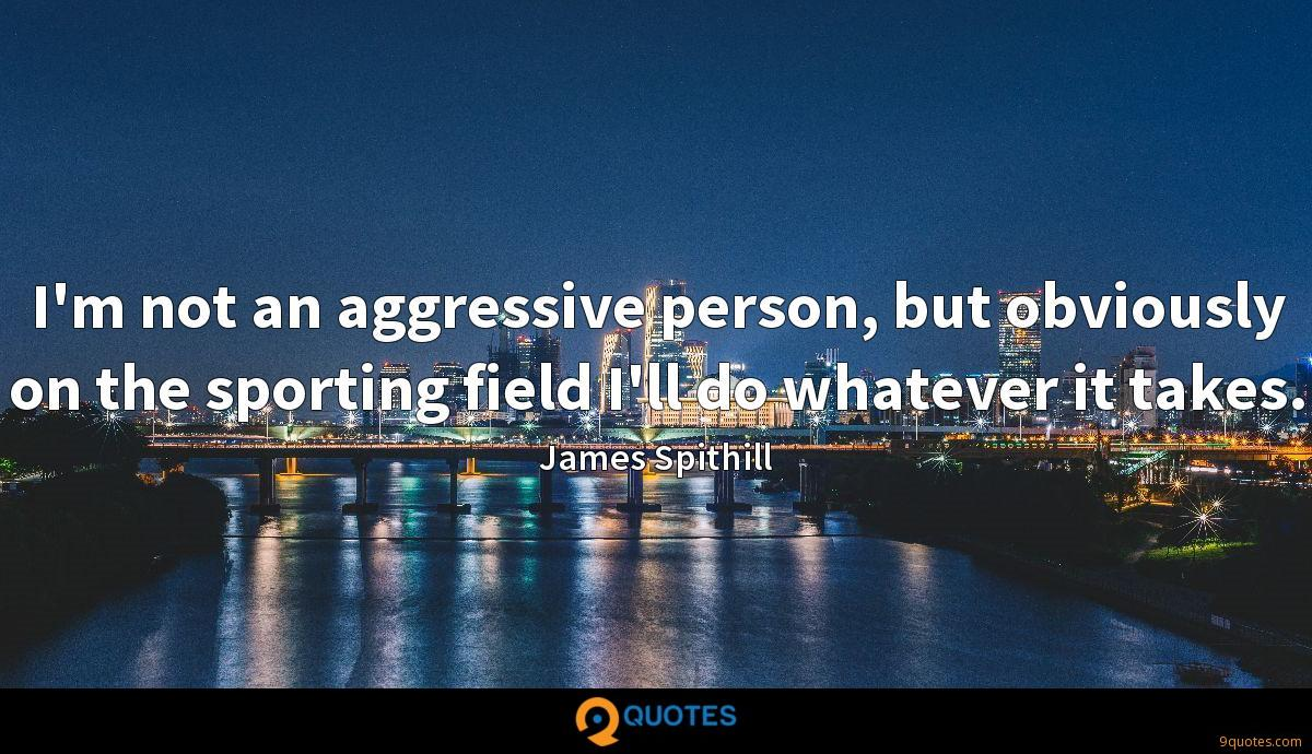 I'm not an aggressive person, but obviously on the sporting field I'll do whatever it takes.