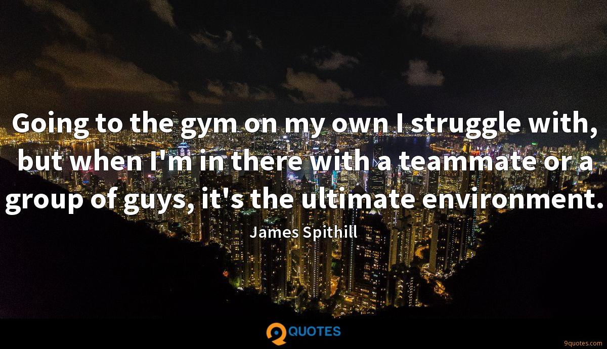 Going to the gym on my own I struggle with, but when I'm in there with a teammate or a group of guys, it's the ultimate environment.