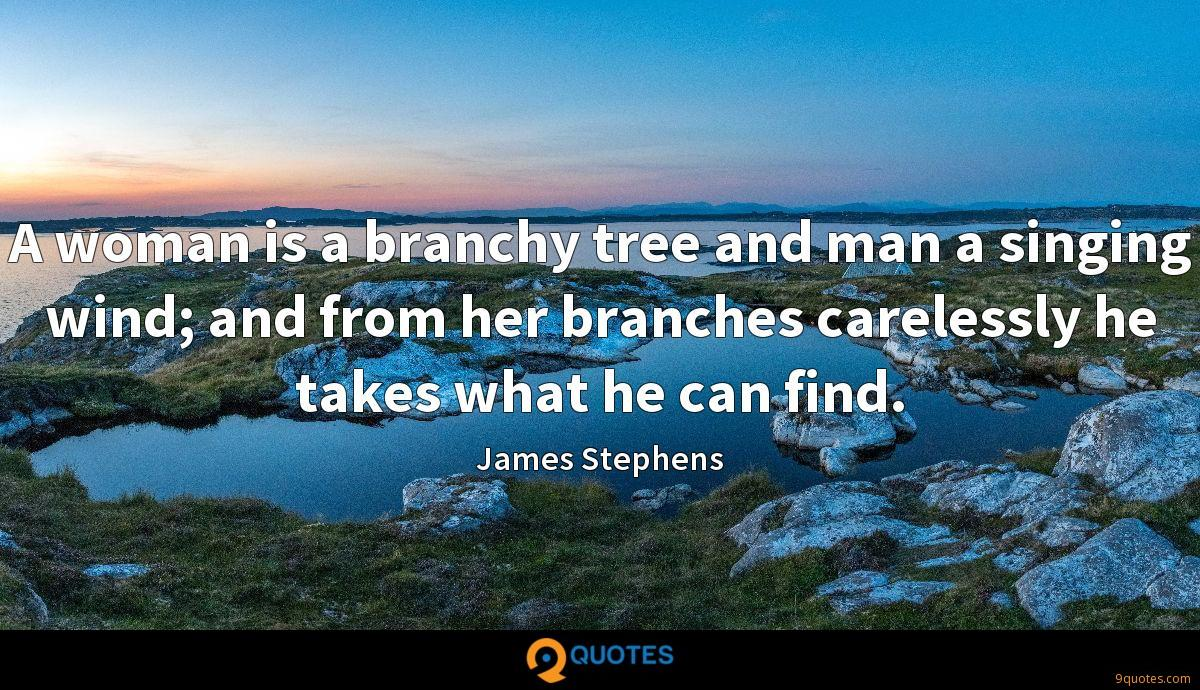A woman is a branchy tree and man a singing wind; and from her branches carelessly he takes what he can find.