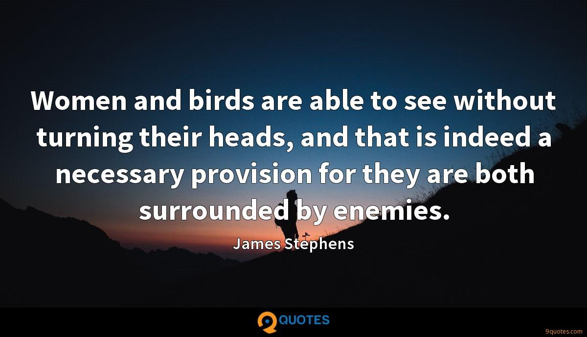 Women and birds are able to see without turning their heads, and that is indeed a necessary provision for they are both surrounded by enemies.