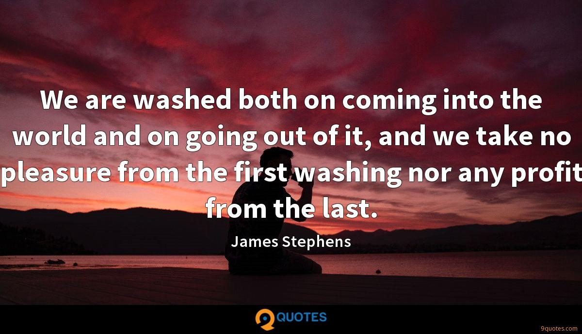 We are washed both on coming into the world and on going out of it, and we take no pleasure from the first washing nor any profit from the last.