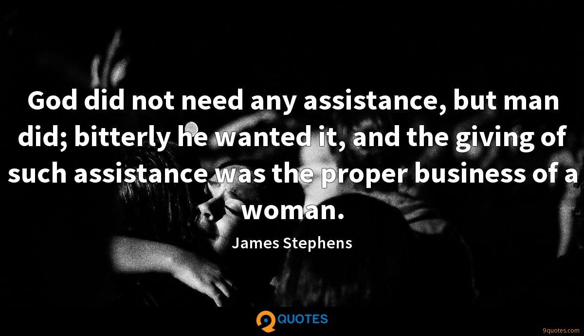 God did not need any assistance, but man did; bitterly he wanted it, and the giving of such assistance was the proper business of a woman.