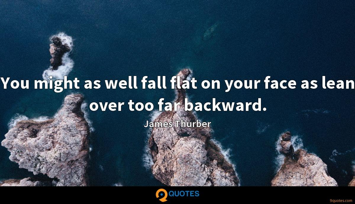 You might as well fall flat on your face as lean over too far backward.