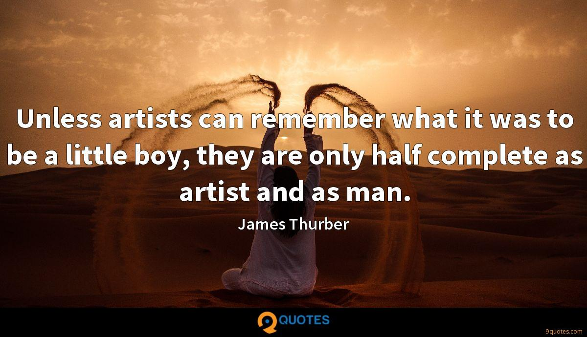 Unless artists can remember what it was to be a little boy, they are only half complete as artist and as man.
