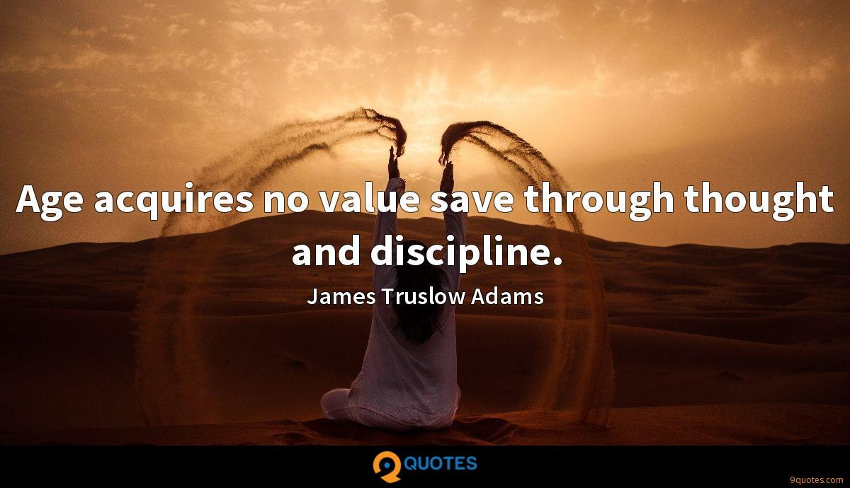 Age Acquires No Value Save Through Thought And Discipline James Truslow Adams Quotes 9quotes Com