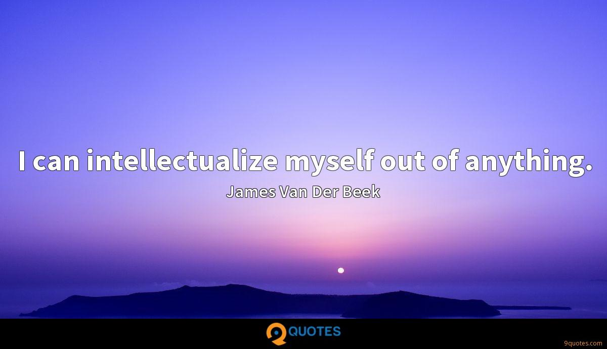 I can intellectualize myself out of anything.
