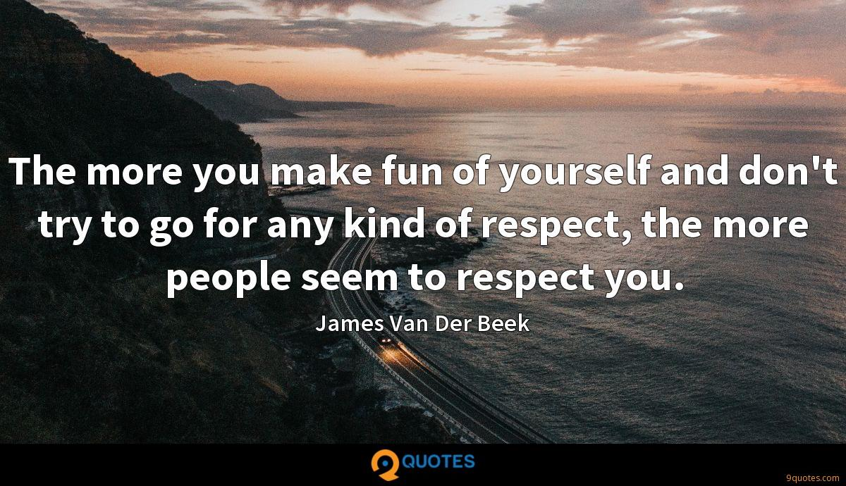 The more you make fun of yourself and don't try to go for any kind of respect, the more people seem to respect you.