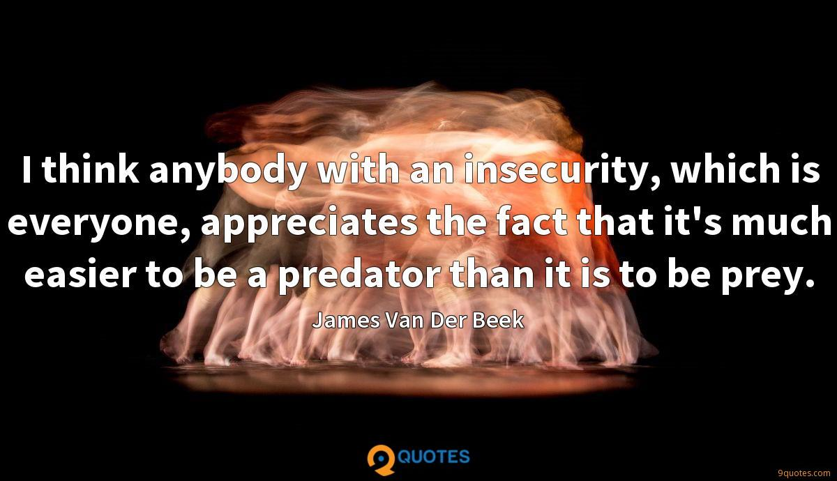 I think anybody with an insecurity, which is everyone, appreciates the fact that it's much easier to be a predator than it is to be prey.