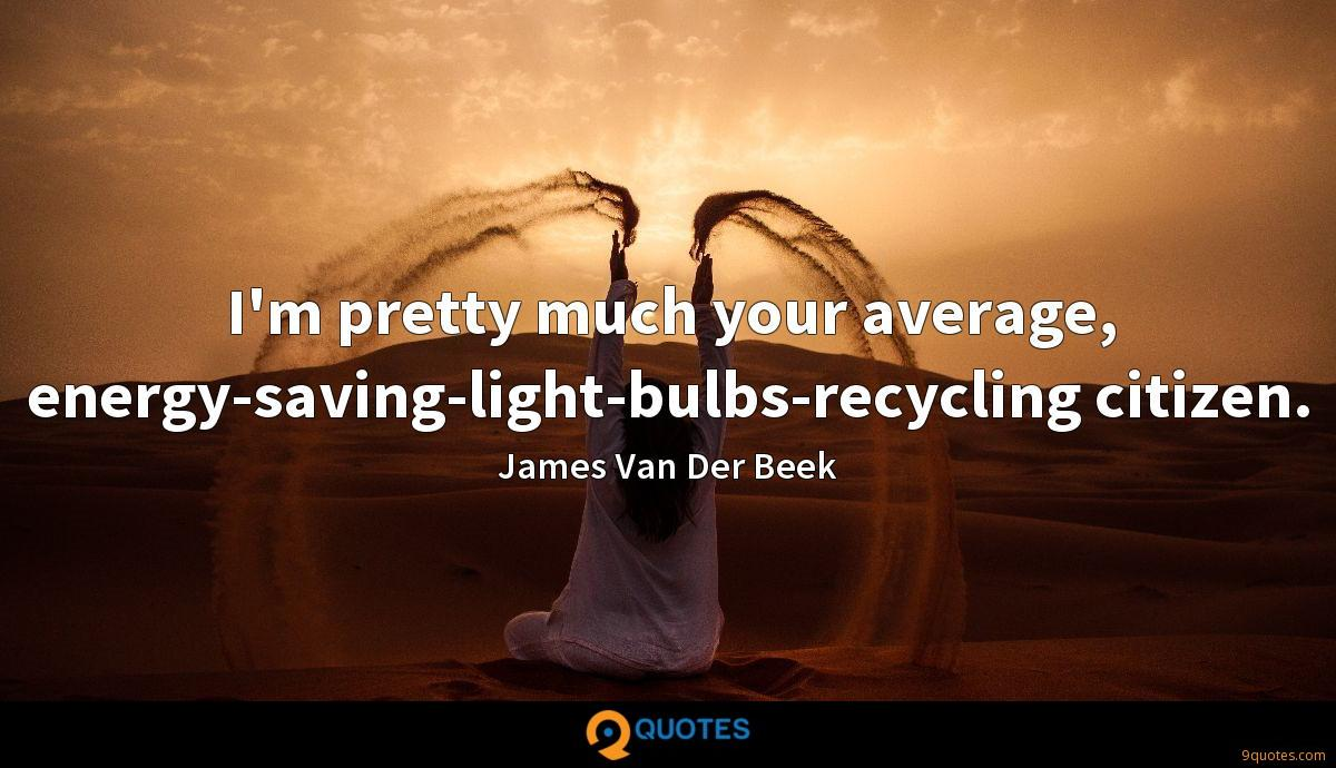 I'm pretty much your average, energy-saving-light-bulbs-recycling citizen.
